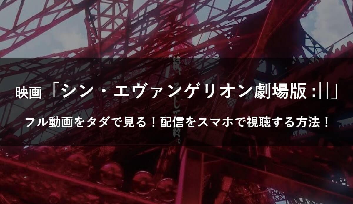 【無料】映画「シン・エヴァンゲリオン劇場版:||」のフル動画をタダで見る!ネット配信をスマホ視聴!